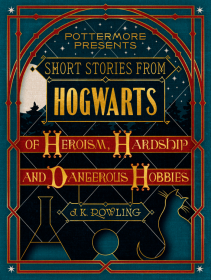 Short Stories from Hogwarts of Heroism, Hardship and Dangerous Hobbies